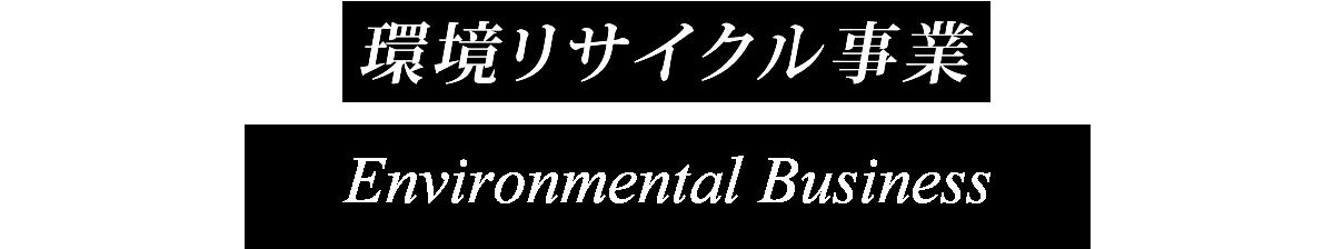 環境リサイクル事業 Recycling Business for the Environment